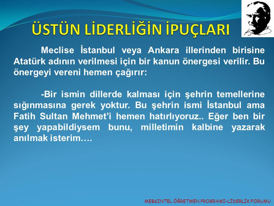 MEB&INTEL ÖĞRETMEN PROGRAMI-LİDERLİK FORUMU Meclise İstanbul veya Ankara illerinden birisine Atatürk adının verilmesi için bir kanun önergesi verilir.