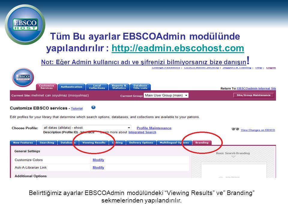 Tüm Bu ayarlar EBSCOAdmin modülünde yapılandırılır : http://eadmin.ebscohost.com Not: Eğer Admin kullanıcı adı ve şifrenizi bilmiyorsanız bize danışın !http://eadmin.ebscohost.com Belirttiğimiz ayarlar EBSCOAdmin modülündeki Viewing Results ve Branding sekmelerinden yapılandırılır.