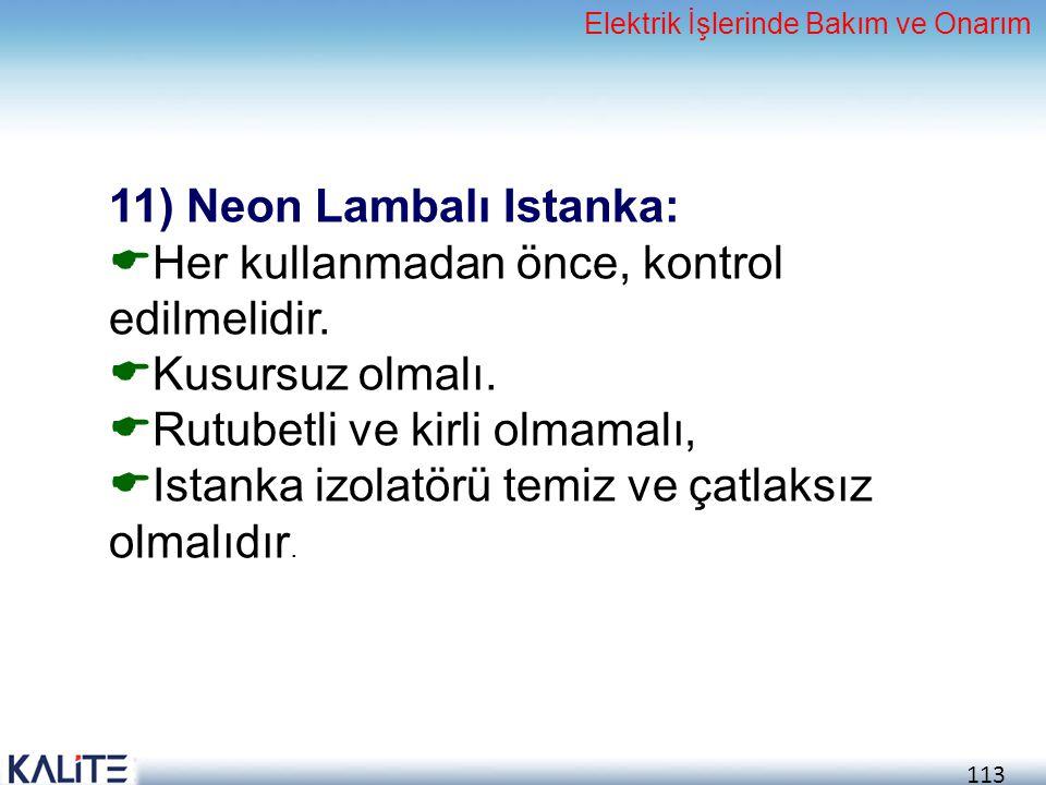 113 11) Neon Lambalı Istanka:  Her kullanmadan önce, kontrol edilmelidir.  Kusursuz olmalı.  Rutubetli ve kirli olmamalı,  Istanka izolatörü temiz