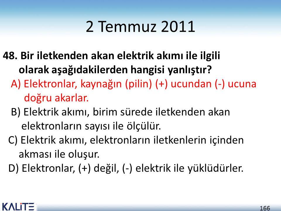 166 2 Temmuz 2011 48. Bir iletkenden akan elektrik akımı ile ilgili olarak aşağıdakilerden hangisi yanlıştır? A) Elektronlar, kaynağın (pilin) (+) ucu