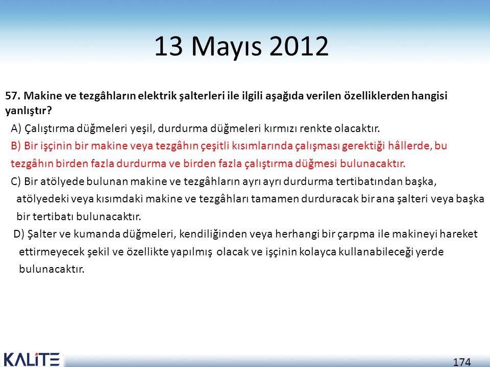 174 13 Mayıs 2012 57. Makine ve tezgâhların elektrik şalterleri ile ilgili aşağıda verilen özelliklerden hangisi yanlıştır? A) Çalıştırma düğmeleri ye