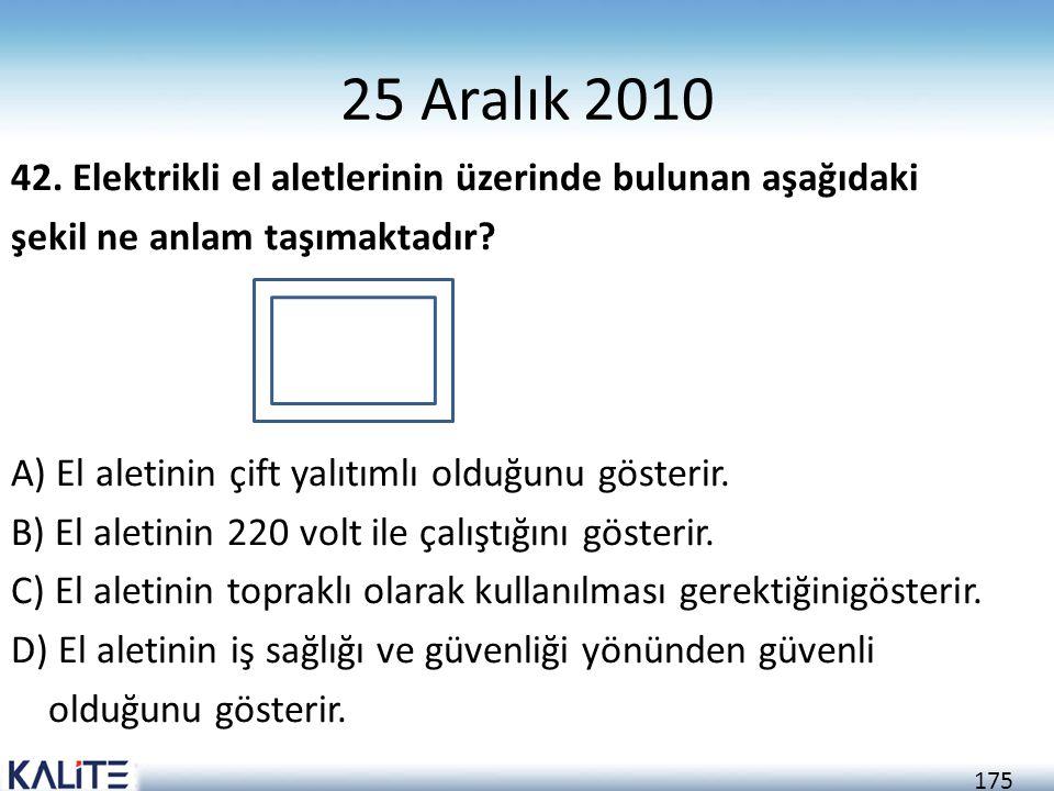 175 25 Aralık 2010 42. Elektrikli el aletlerinin üzerinde bulunan aşağıdaki şekil ne anlam taşımaktadır? A) El aletinin çift yalıtımlı olduğunu göster