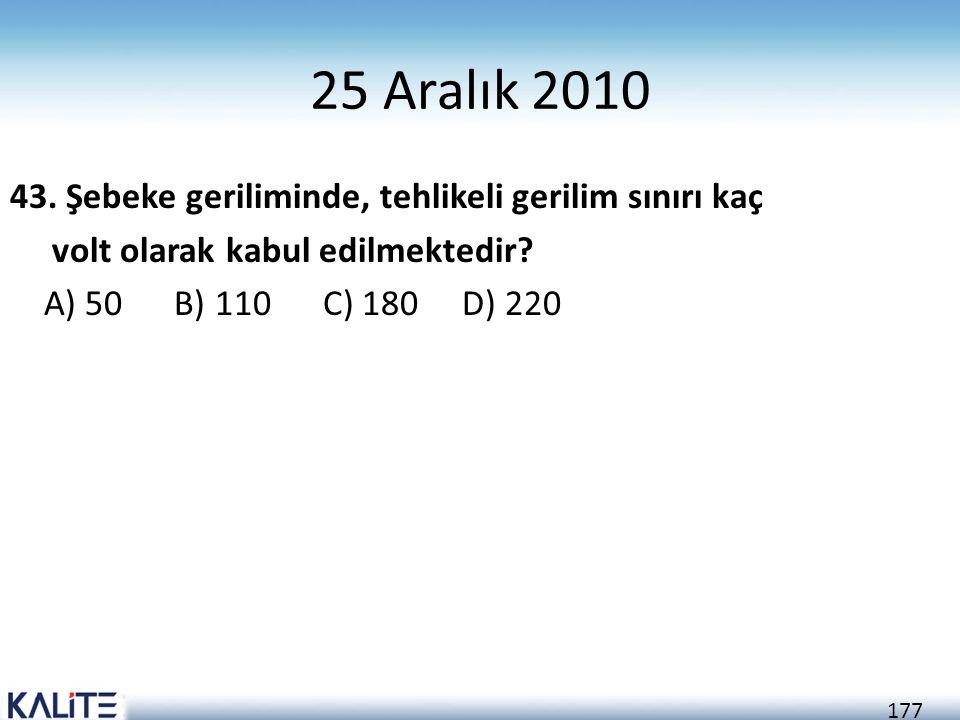 177 25 Aralık 2010 43. Şebeke geriliminde, tehlikeli gerilim sınırı kaç volt olarak kabul edilmektedir? A) 50 B) 110 C) 180 D) 220