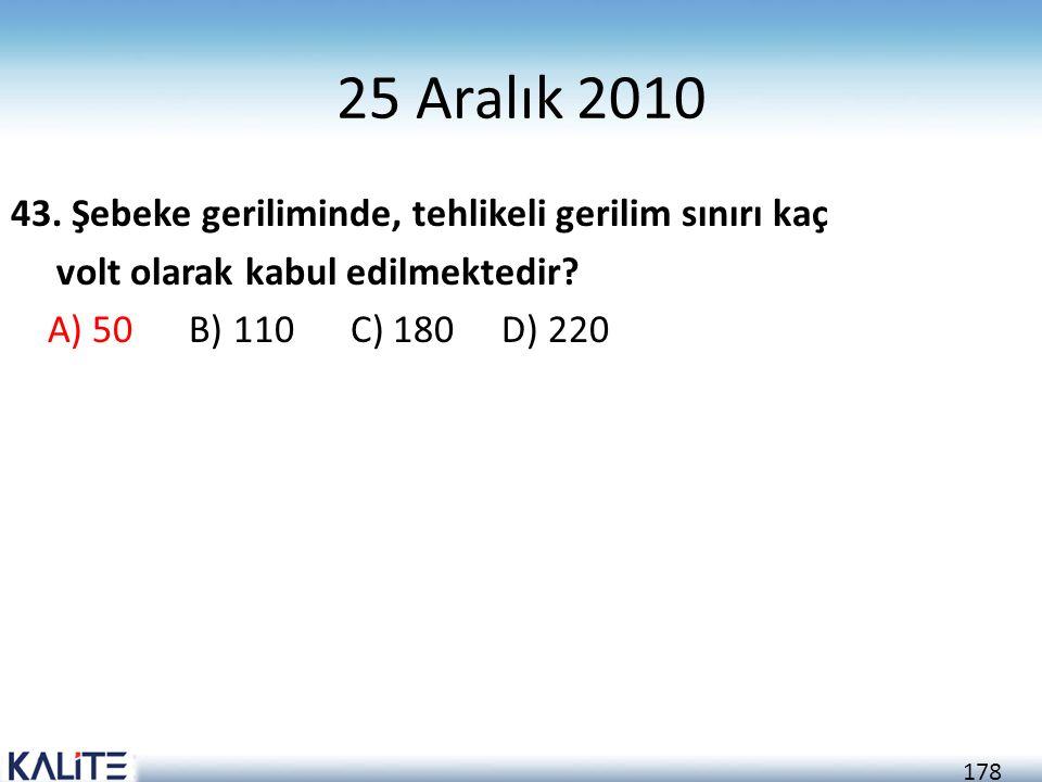 178 25 Aralık 2010 43. Şebeke geriliminde, tehlikeli gerilim sınırı kaç volt olarak kabul edilmektedir? A) 50 B) 110 C) 180 D) 220
