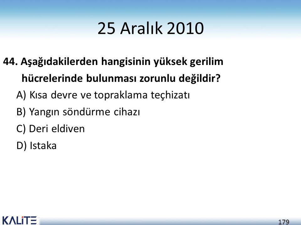 179 25 Aralık 2010 44. Aşağıdakilerden hangisinin yüksek gerilim hücrelerinde bulunması zorunlu değildir? A) Kısa devre ve topraklama teçhizatı B) Yan