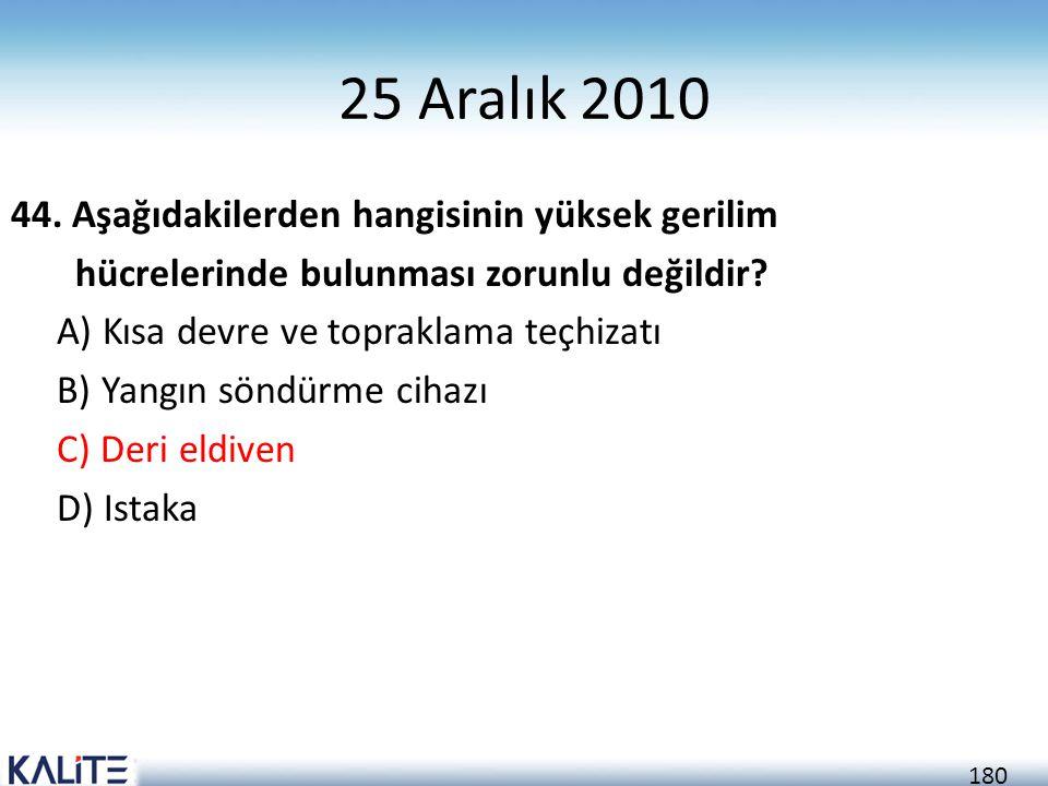 180 25 Aralık 2010 44. Aşağıdakilerden hangisinin yüksek gerilim hücrelerinde bulunması zorunlu değildir? A) Kısa devre ve topraklama teçhizatı B) Yan