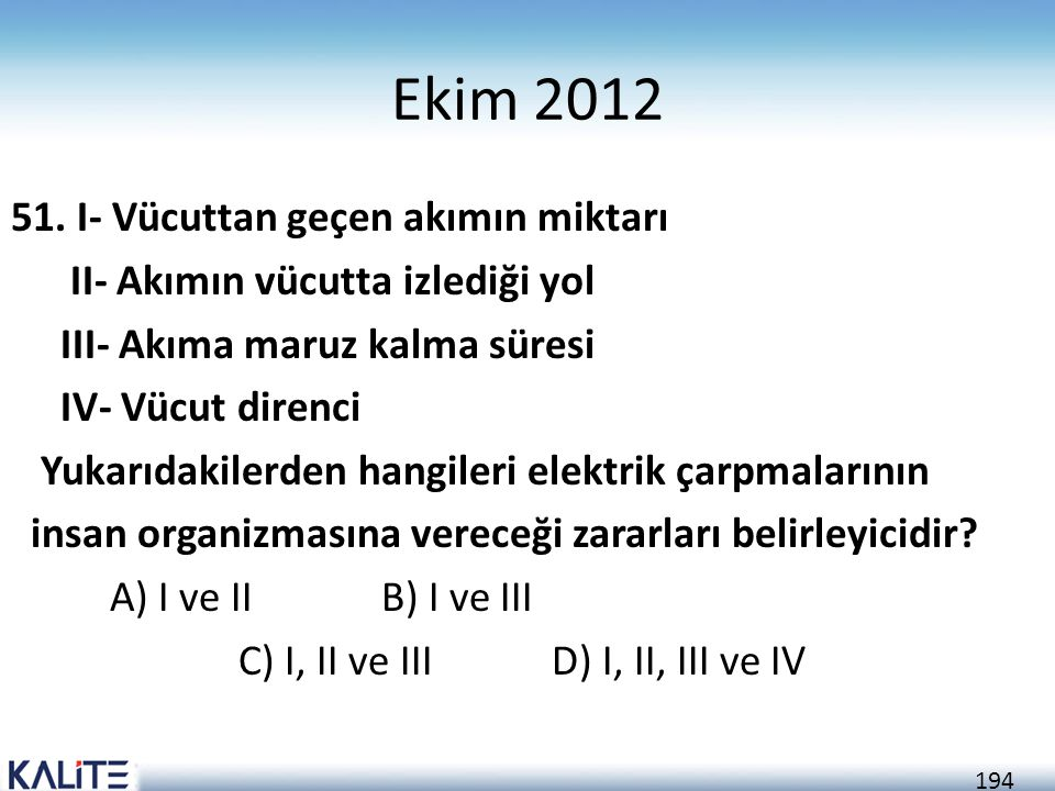 194 Ekim 2012 51. I- Vücuttan geçen akımın miktarı II- Akımın vücutta izlediği yol III- Akıma maruz kalma süresi IV- Vücut direnci Yukarıdakilerden ha