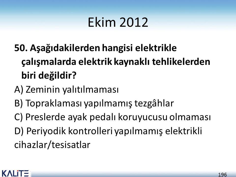 196 Ekim 2012 50. Aşağıdakilerden hangisi elektrikle çalışmalarda elektrik kaynaklı tehlikelerden biri değildir? A) Zeminin yalıtılmaması B) Topraklam