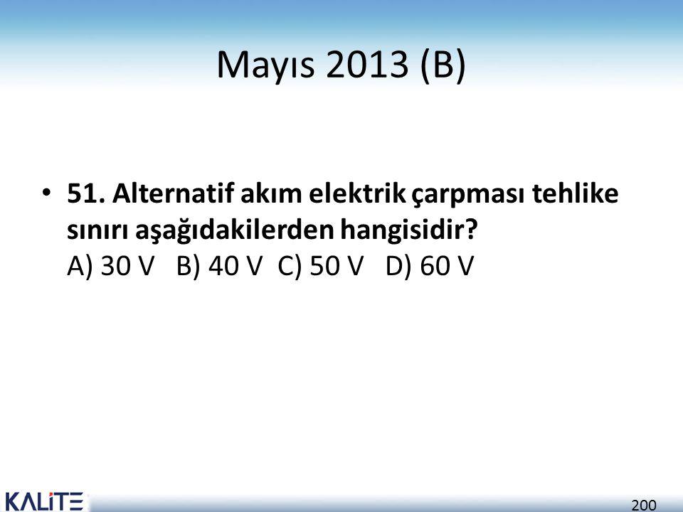 200 Mayıs 2013 (B) • 51. Alternatif akım elektrik çarpması tehlike sınırı aşağıdakilerden hangisidir? A) 30 V B) 40 V C) 50 V D) 60 V