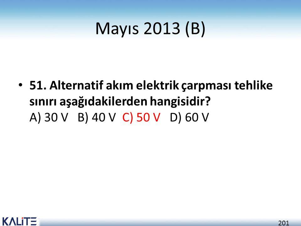 201 Mayıs 2013 (B) • 51. Alternatif akım elektrik çarpması tehlike sınırı aşağıdakilerden hangisidir? A) 30 V B) 40 V C) 50 V D) 60 V