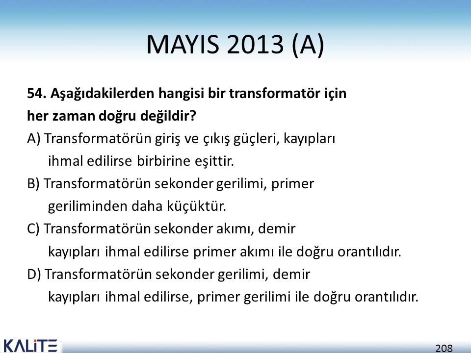 208 MAYIS 2013 (A) 54. Aşağıdakilerden hangisi bir transformatör için her zaman doğru değildir? A) Transformatörün giriş ve çıkış güçleri, kayıpları i