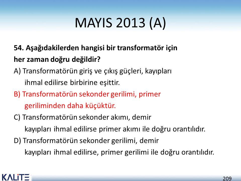 209 MAYIS 2013 (A) 54. Aşağıdakilerden hangisi bir transformatör için her zaman doğru değildir? A) Transformatörün giriş ve çıkış güçleri, kayıpları i