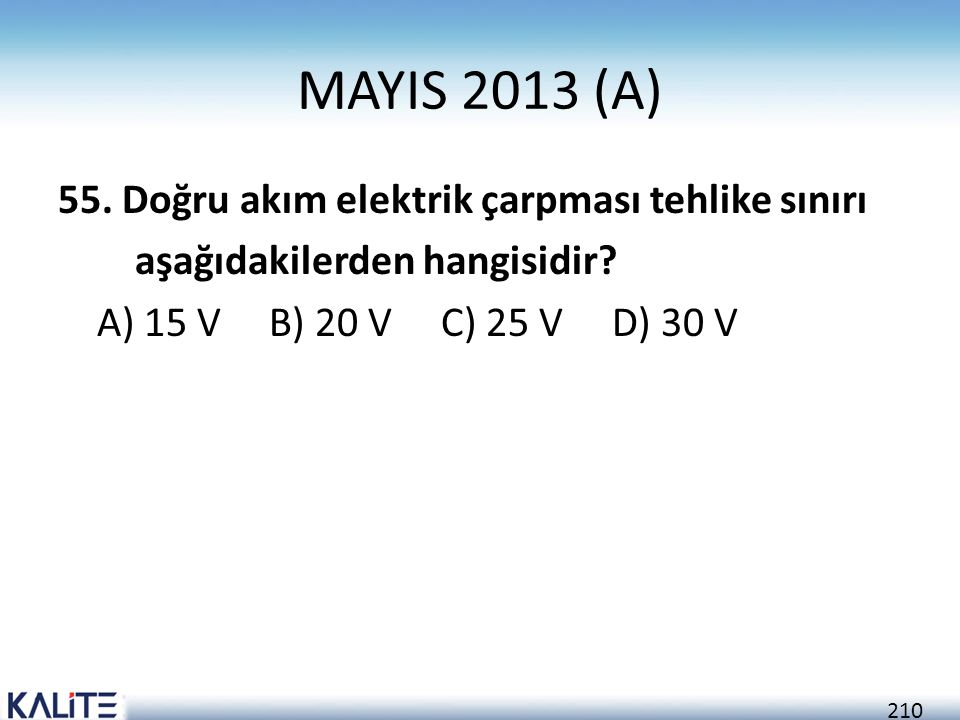210 MAYIS 2013 (A) 55. Doğru akım elektrik çarpması tehlike sınırı aşağıdakilerden hangisidir? A) 15 V B) 20 V C) 25 V D) 30 V
