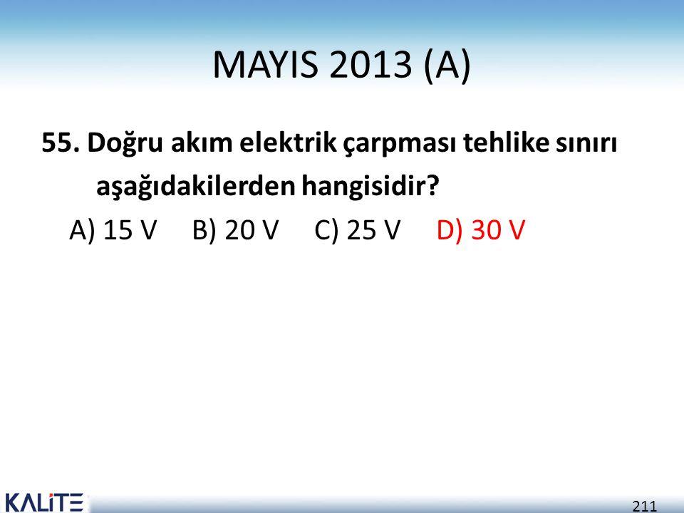 211 MAYIS 2013 (A) 55. Doğru akım elektrik çarpması tehlike sınırı aşağıdakilerden hangisidir? A) 15 V B) 20 V C) 25 V D) 30 V