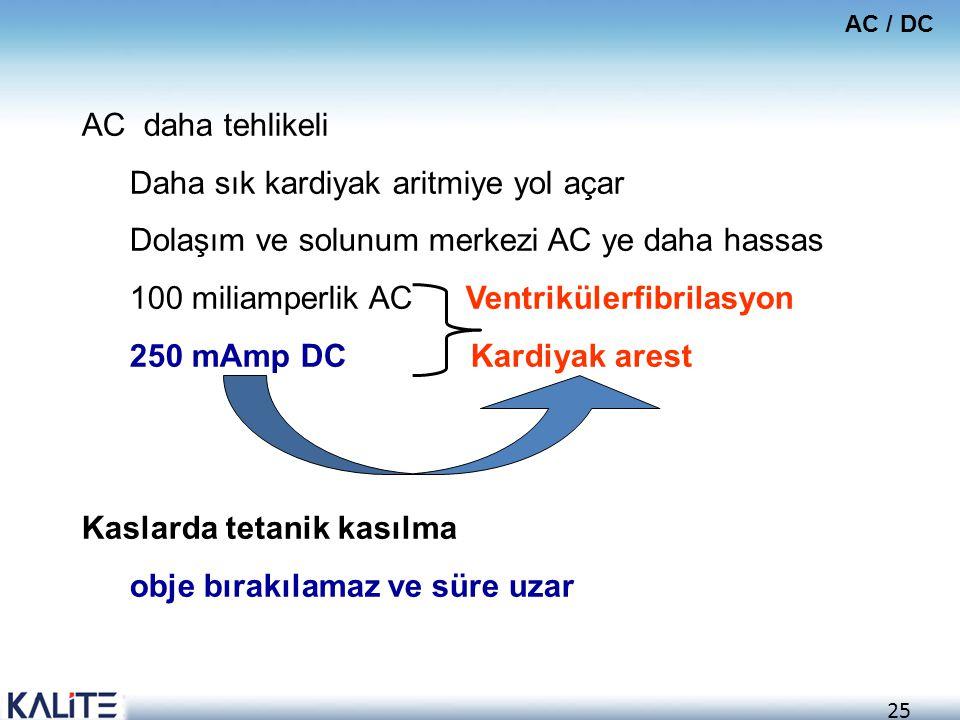 25 AC / DC AC daha tehlikeli Daha sık kardiyak aritmiye yol açar Dolaşım ve solunum merkezi AC ye daha hassas 100 miliamperlik AC Ventrikülerfibrilasy