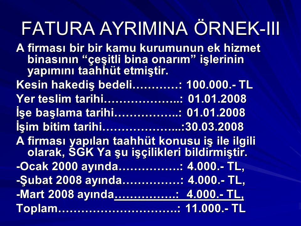 FATURA AYRIMINA ÖRNEK-III A firması taahhüt konusu iş ile ilgili olarak dışarıya yaptırdığı işlere karşılık 15.000 TL tutarında malzemeli işçilik faturası, 1.000.- TL tutarında da salt işçilik faturası almış ve bu faturaları da incelemeye ibraz etmiştir.