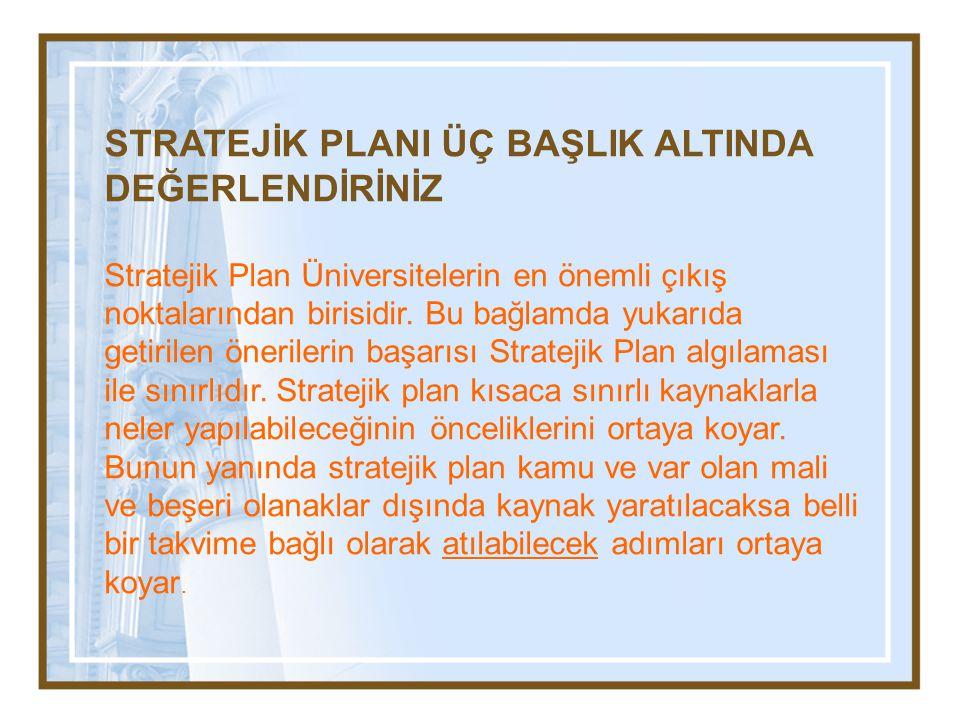 STRATEJİK PLANI ÜÇ BAŞLIK ALTINDA DEĞERLENDİRİNİZ Stratejik Plan Üniversitelerin en önemli çıkış noktalarından birisidir. Bu bağlamda yukarıda getiril