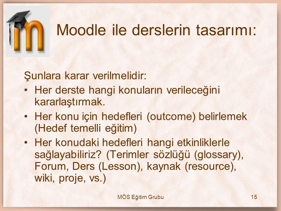 MÖS Eğitim Grubu15 Moodle ile derslerin tasarımı: Şunlara karar verilmelidir: •Her derste hangi konuların verileceğini kararlaştırmak. •Her konu için
