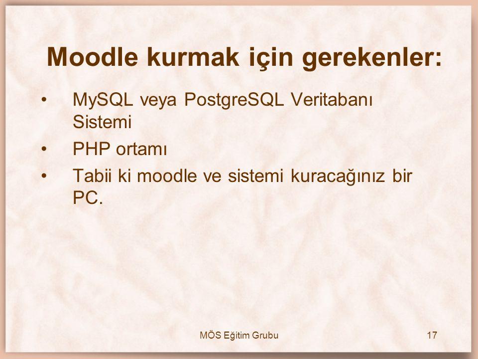 MÖS Eğitim Grubu17 Moodle kurmak için gerekenler: •MySQL veya PostgreSQL Veritabanı Sistemi •PHP ortamı •Tabii ki moodle ve sistemi kuracağınız bir PC