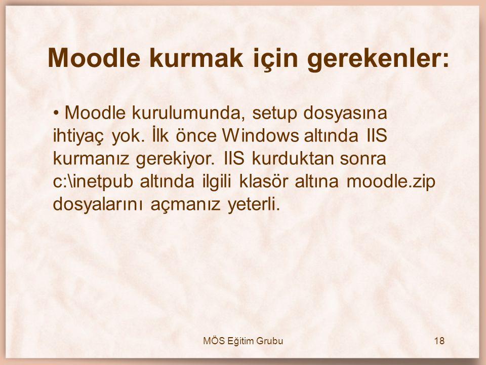 MÖS Eğitim Grubu18 Moodle kurmak için gerekenler: • Moodle kurulumunda, setup dosyasına ihtiyaç yok. İlk önce Windows altında IIS kurmanız gerekiyor.