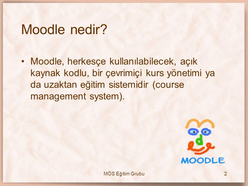 MÖS Eğitim Grubu2 Moodle nedir? •Moodle, herkesçe kullanılabilecek, açık kaynak kodlu, bir çevrimiçi kurs yönetimi ya da uzaktan eğitim sistemidir (co