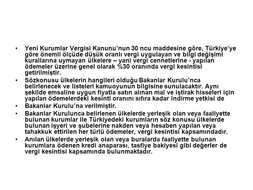 •Yeni Kurumlar Vergisi Kanunu'nun 30 ncu maddesine göre, Türkiye'ye göre önemli ölçüde düşük oranlı vergi uygulayan ve bilgi değişimi kurallarına uymayan ülkelere – yani vergi cennetlerine - yapılan ödemeler üzerine genel olarak %30 oranında vergi kesintisi getirilmiştir.