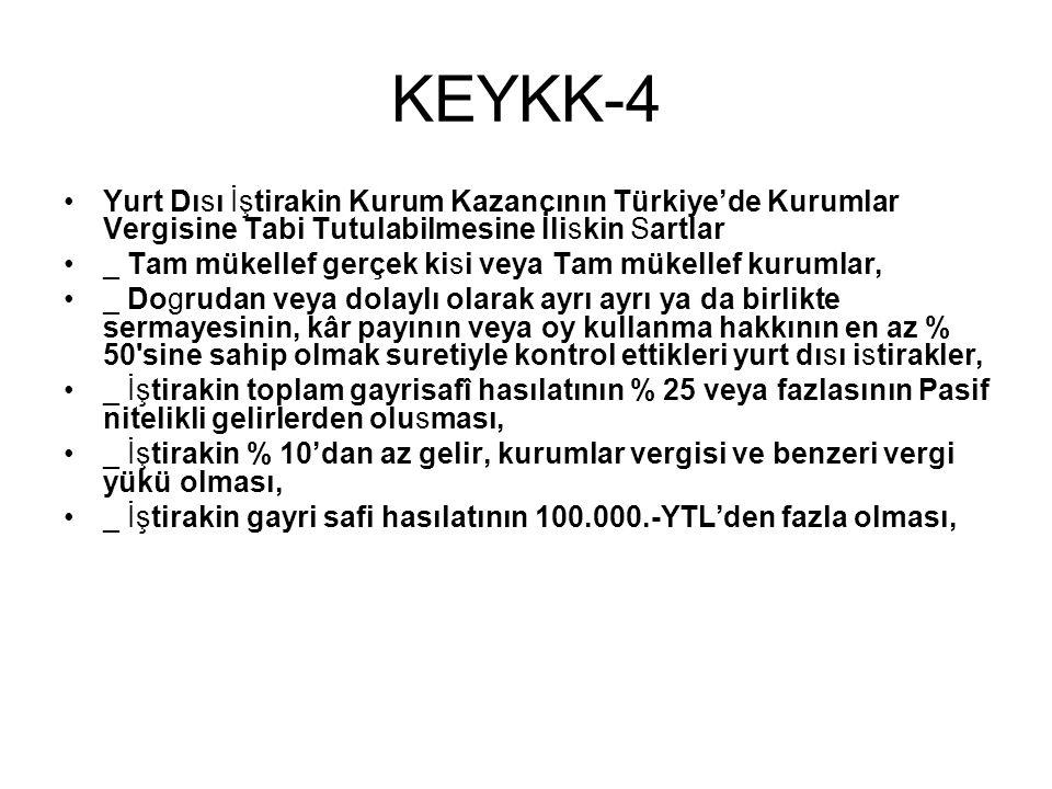 KEYKK-4 •Yurt Dısı İştirakin Kurum Kazancının Türkiye'de Kurumlar Vergisine Tabi Tutulabilmesine İliskin Sartlar •_ Tam mükellef gerçek kisi veya Tam mükellef kurumlar, •_ Dogrudan veya dolaylı olarak ayrı ayrı ya da birlikte sermayesinin, kâr payının veya oy kullanma hakkının en az % 50 sine sahip olmak suretiyle kontrol ettikleri yurt dısı istirakler, •_ İştirakin toplam gayrisafî hasılatının % 25 veya fazlasının Pasif nitelikli gelirlerden olusması, •_ İştirakin % 10'dan az gelir, kurumlar vergisi ve benzeri vergi yükü olması, •_ İştirakin gayri safi hasılatının 100.000.-YTL'den fazla olması,