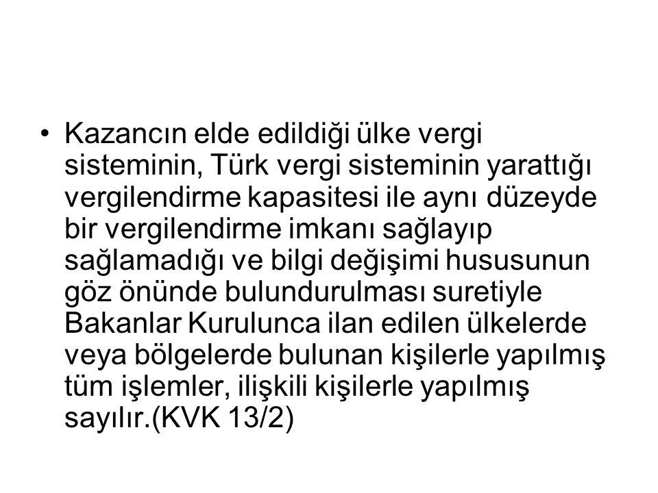 •Kazancın elde edildiği ülke vergi sisteminin, Türk vergi sisteminin yarattığı vergilendirme kapasitesi ile aynı düzeyde bir vergilendirme imkanı sağlayıp sağlamadığı ve bilgi değişimi hususunun göz önünde bulundurulması suretiyle Bakanlar Kurulunca ilan edilen ülkelerde veya bölgelerde bulunan kişilerle yapılmış tüm işlemler, ilişkili kişilerle yapılmış sayılır.(KVK 13/2)