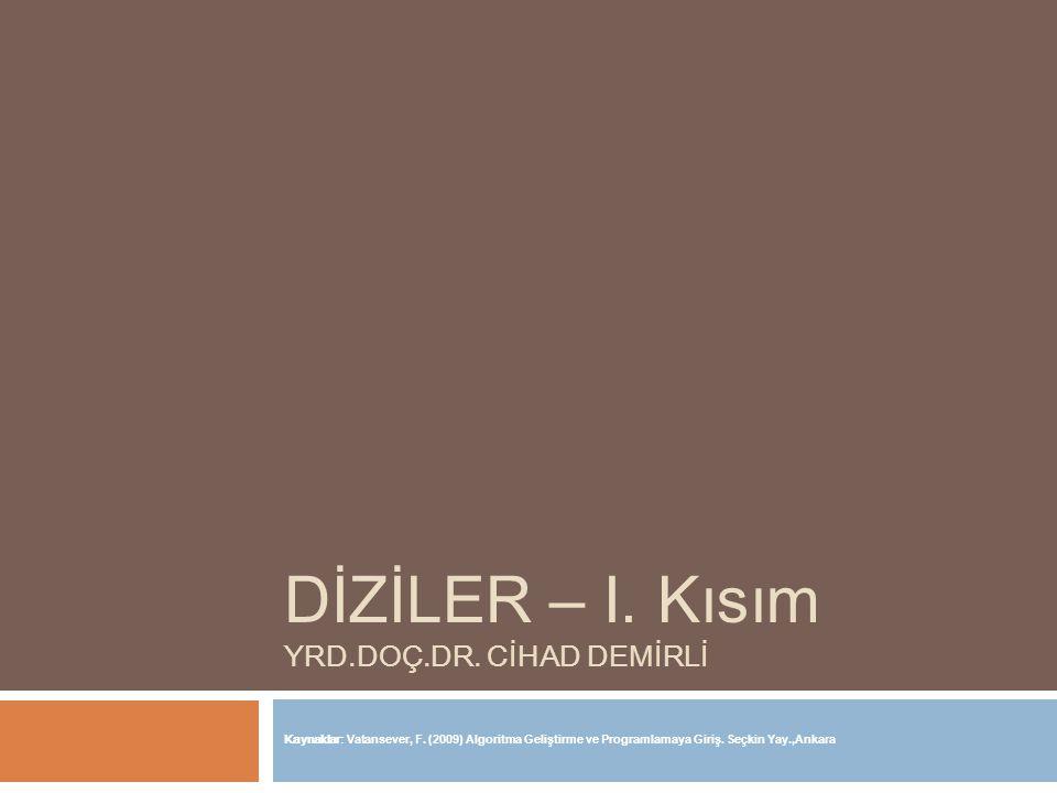 DİZİLER – I. Kısım YRD.DOÇ.DR. CİHAD DEMİRLİ Kaynaklar: Vatansever, F. (2009) Algoritma Geliştirme ve Programlamaya Giriş. Seçkin Yay.,Ankara