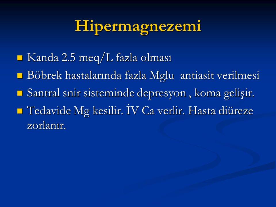 Hipermagnezemi  Kanda 2.5 meq/L fazla olması  Böbrek hastalarında fazla Mglu antiasit verilmesi  Santral snir sisteminde depresyon, koma gelişir. 