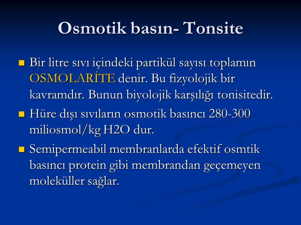 Osmotik basın- Tonsite  Bir litre sıvı içindeki partikül sayısı toplamın OSMOLARİTE denir. Bu fizyolojik bir kavramdır. Bunun biyolojik karşılığı ton