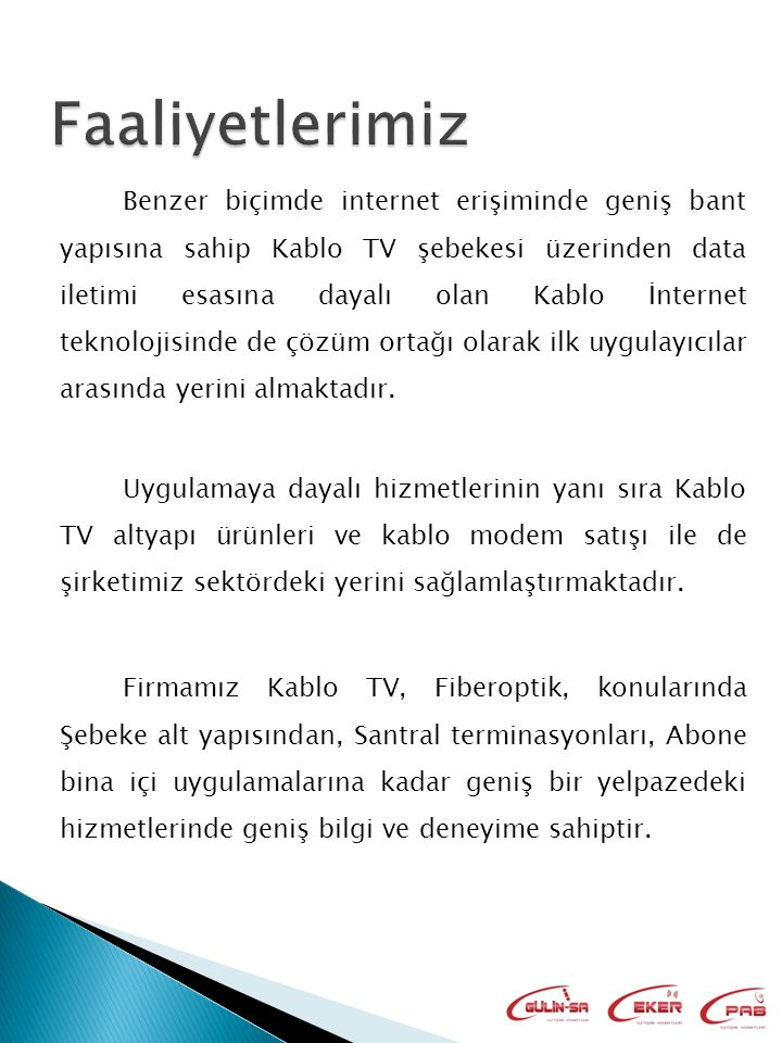 Benzer biçimde internet erişiminde geniş bant yapısına sahip Kablo TV şebekesi üzerinden data iletimi esasına dayalı olan Kablo İnternet teknolojisinde de çözüm ortağı olarak ilk uygulayıcılar arasında yerini almaktadır.