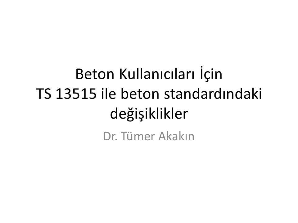 Beton Kullanıcıları İçin TS 13515 ile beton standardındaki değişiklikler Dr. Tümer Akakın