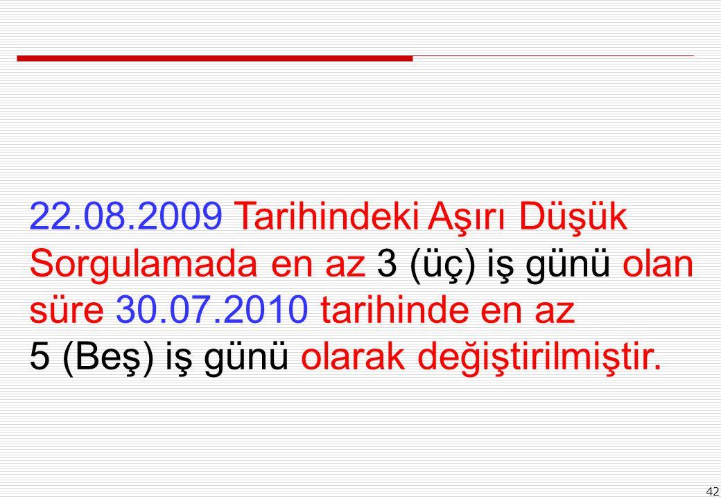 42 22.08.2009 Tarihindeki Aşırı Düşük Sorgulamada en az 3 (üç) iş günü olan süre 30.07.2010 tarihinde en az 5 (Beş) iş günü olarak değiştirilmiştir.