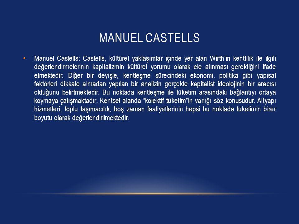MANUEL CASTELLS • Manuel Castells: Castells, kültürel yaklaşımlar içinde yer alan Wirth'in kentlilik ile ilgili değerlendirmelerinin kapitalizmin kült