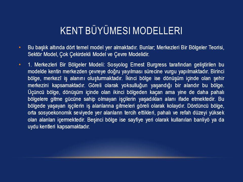 KENT BÜYÜMESI MODELLERI • Bu başlık altında dört temel model yer almaktadır. Bunlar; Merkezleri Bir Bölgeler Teorisi, Sektör Model, Çok Çekirdekli Mod