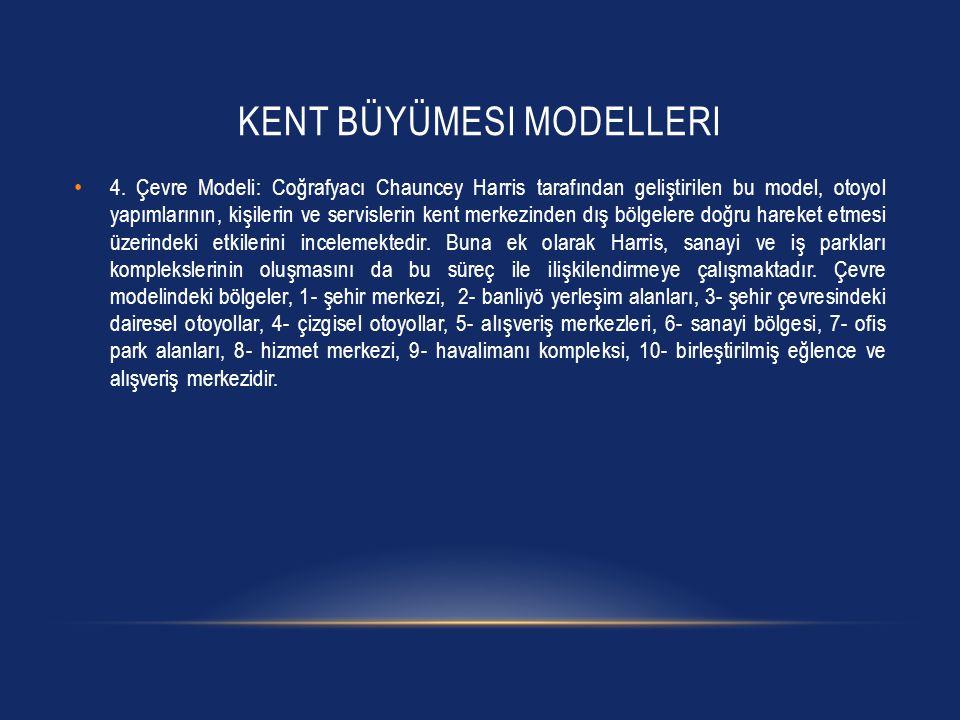KENT BÜYÜMESI MODELLERI • 4. Çevre Modeli: Coğrafyacı Chauncey Harris tarafından geliştirilen bu model, otoyol yapımlarının, kişilerin ve servislerin