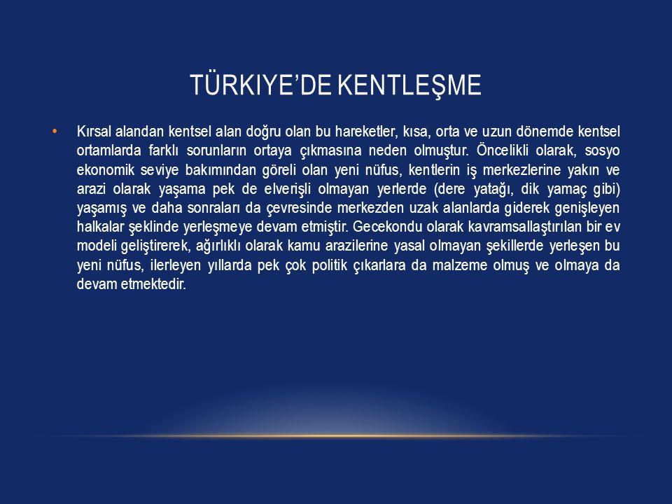 TÜRKIYE'DE KENTLEŞME • Kırsal alandan kentsel alan doğru olan bu hareketler, kısa, orta ve uzun dönemde kentsel ortamlarda farklı sorunların ortaya çı