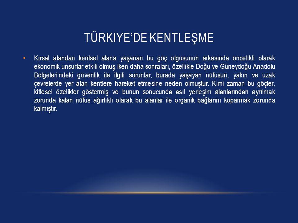 TÜRKIYE'DE KENTLEŞME • Kırsal alandan kentsel alana yaşanan bu göç olgusunun arkasında öncelikli olarak ekonomik unsurlar etkili olmuş iken daha sonra