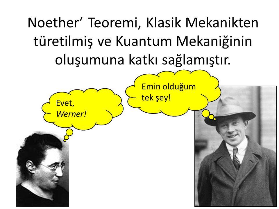 Noether' Teoremi, Klasik Mekanikten türetilmiş ve Kuantum Mekaniğinin oluşumuna katkı sağlamıştır. Evet, Werner! Emin olduğum tek şey!