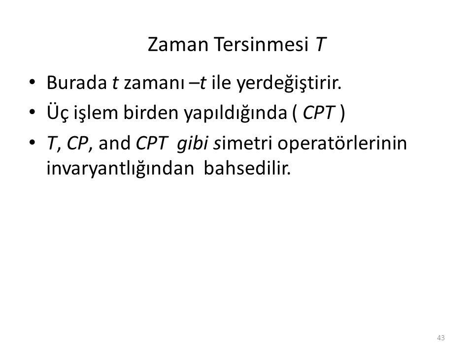 43 Zaman Tersinmesi T • Burada t zamanı –t ile yerdeğiştirir. • Üç işlem birden yapıldığında ( CPT ) • T, CP, and CPT gibi simetri operatörlerinin inv