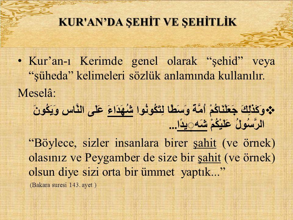 """• Kur'an-ı Kerimde genel olarak """"şehid"""" veya """"şüheda"""" kelimeleri sözlük anlamında kullanılır. Meselâ:  وَكَذٰلِكَ جَعَلْنَاكُمْ اُمَّةً وَسَطًا لِتَك"""
