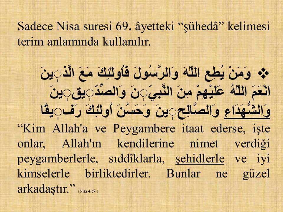"""Sadece Nisa suresi 69. âyetteki """"şühedâ"""" kelimesi terim anlamında kullanılır.  وَمَنْ يُطِعِ اللّٰهَ وَالرَّسُولَ فَاُولٰئِكَ مَعَ الَّذينَ اَنْعَمَ"""