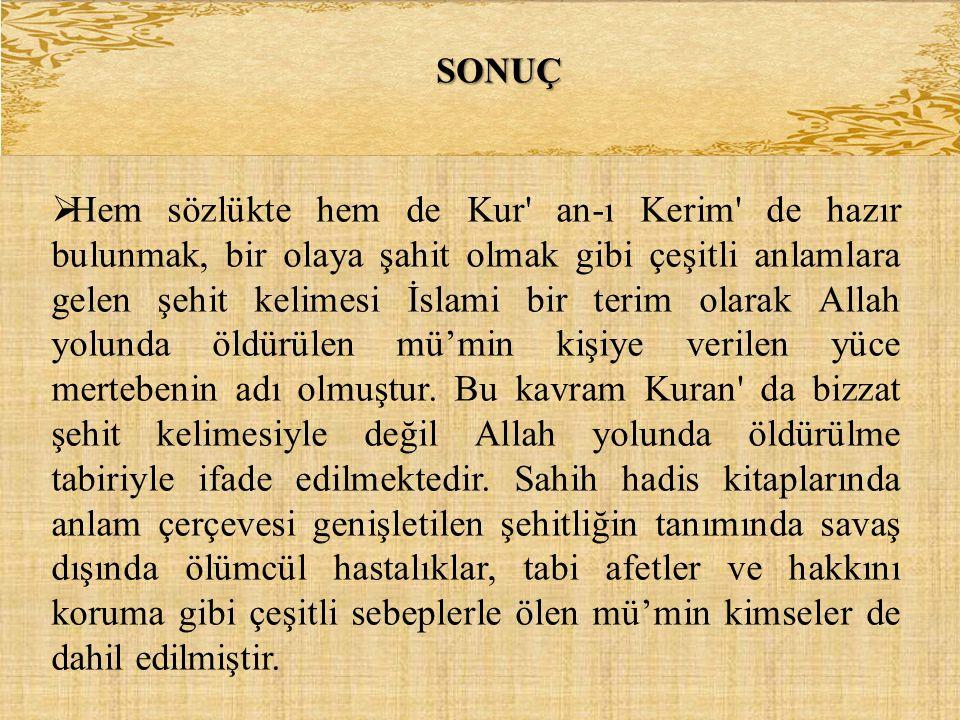 SONUÇ  Hem sözlükte hem de Kur' an-ı Kerim' de hazır bulunmak, bir olaya şahit olmak gibi çeşitli anlamlara gelen şehit kelimesi İslami bir terim ola