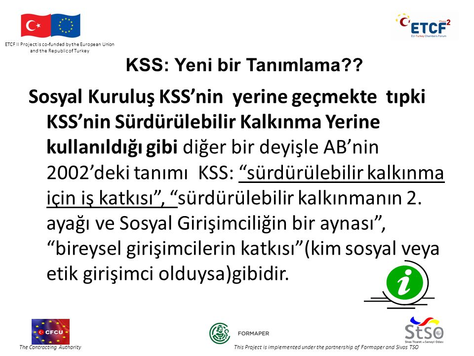 ETCF II Project is co-funded by the European Union and the Republic of Turkey The Contracting Authority This Project is implemented under the partnership of Formaper and Sivas TSO KSS: Yeni bir Tanımlama .