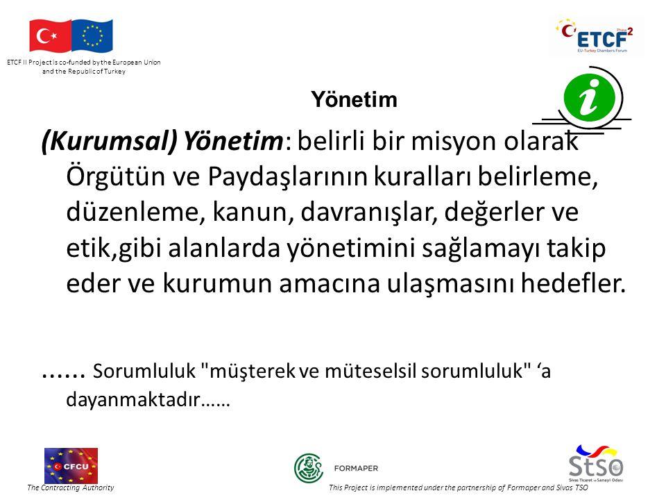 ETCF II Project is co-funded by the European Union and the Republic of Turkey The Contracting Authority This Project is implemented under the partnership of Formaper and Sivas TSO Yönetim (Kurumsal) Yönetim: belirli bir misyon olarak Örgütün ve Paydaşlarının kuralları belirleme, düzenleme, kanun, davranışlar, değerler ve etik,gibi alanlarda yönetimini sağlamayı takip eder ve kurumun amacına ulaşmasını hedefler.......