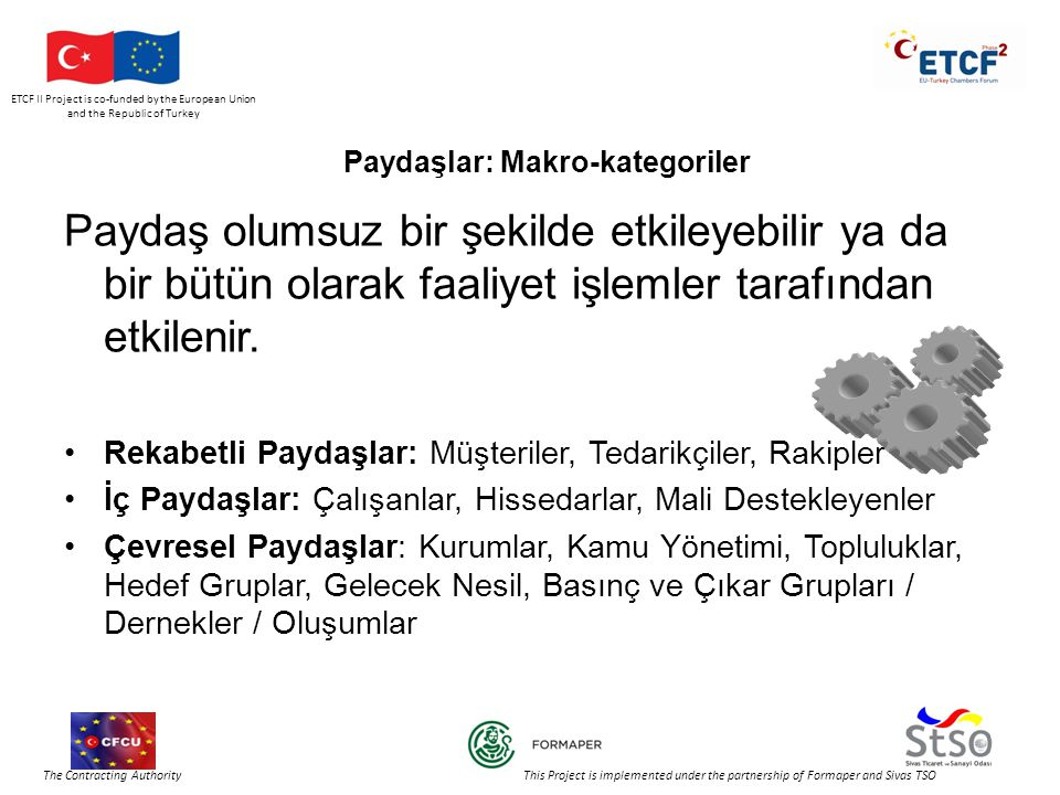 ETCF II Project is co-funded by the European Union and the Republic of Turkey The Contracting Authority This Project is implemented under the partnership of Formaper and Sivas TSO Paydaşlar: Makro-kategoriler Paydaş olumsuz bir şekilde etkileyebilir ya da bir bütün olarak faaliyet işlemler tarafından etkilenir.