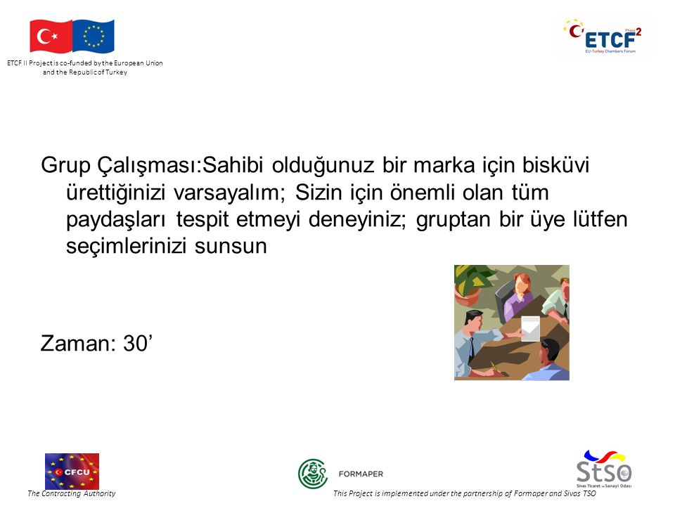 ETCF II Project is co-funded by the European Union and the Republic of Turkey The Contracting Authority This Project is implemented under the partnership of Formaper and Sivas TSO Grup Çalışması:Sahibi olduğunuz bir marka için bisküvi ürettiğinizi varsayalım; Sizin için önemli olan tüm paydaşları tespit etmeyi deneyiniz; gruptan bir üye lütfen seçimlerinizi sunsun Zaman: 30'