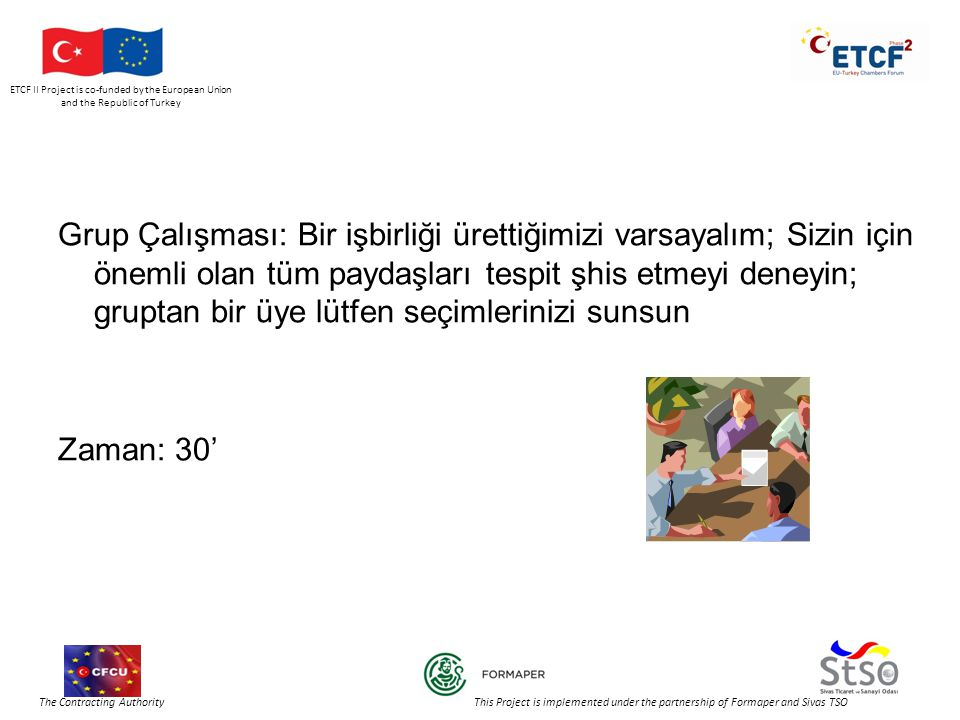 ETCF II Project is co-funded by the European Union and the Republic of Turkey The Contracting Authority This Project is implemented under the partnership of Formaper and Sivas TSO Grup Çalışması: Bir işbirliği ürettiğimizi varsayalım; Sizin için önemli olan tüm paydaşları tespit şhis etmeyi deneyin; gruptan bir üye lütfen seçimlerinizi sunsun Zaman: 30'