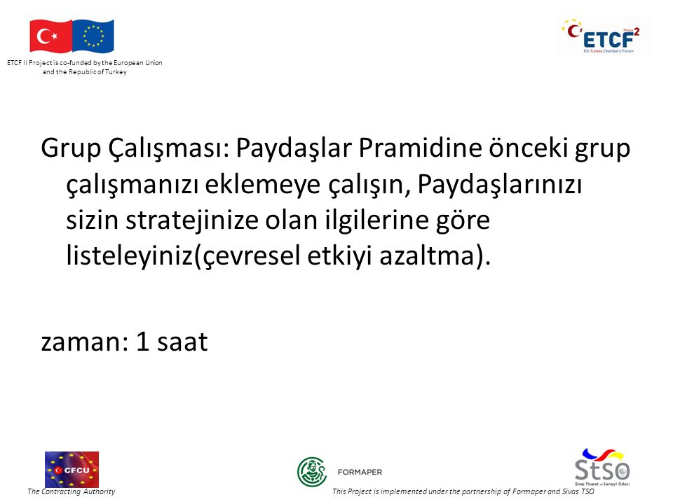 ETCF II Project is co-funded by the European Union and the Republic of Turkey The Contracting Authority This Project is implemented under the partnership of Formaper and Sivas TSO Grup Çalışması: Paydaşlar Pramidine önceki grup çalışmanızı eklemeye çalışın, Paydaşlarınızı sizin stratejinize olan ilgilerine göre listeleyiniz(çevresel etkiyi azaltma).